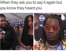 Memes Say It And When They Ask You To Again But Know Heard
