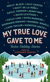 My True Love Gave To Me Twelve Holiday Stories Edited By Stephanie Perkins