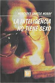 Amazon La Inteligencia No Tiene Sexo Intelligence Doesnt Have Gender Spanish Edition 9789591103376 Mercedes Santos Moray Books