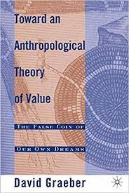 Toward An Anthropological Theory Of Value The False Coin Our Own Dreams David Graeber 9780312240455 Amazon Books