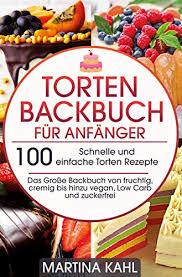 torten backbuch für anfänger 100 schnelle und einfache torten rezepte das große backbuch fruchtig cremig bis hinzu vegan low carb und