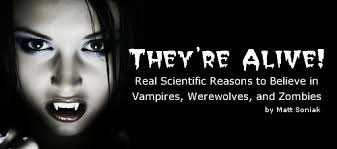 Theyre Alive Real Scientific Reasons To Believe In Vampires Werewolves And Zombies