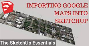 how to import google maps into sketchup the sketchup essentials