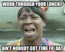 Aint No One Got Time To Work Through Lunch