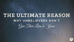 The Ultimate Reason Why Unbelievers Dont Give Their Lives To Jesus