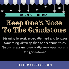 Idiom Of The Day Keep Ones Nose To Grindstone