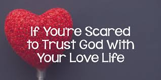 If Youre Scared To Trust God With Your Love Life