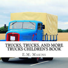 Trucks, Trucks, And More Trucks Children's Book: E.M. Makins ... Kids Videos Buy Vehicles Zobic Dumper Truck Trucks For Children Video Monster Trucks Car Wash For Kids Children The Monster Big Channel Garbage Truck Youtube And More Childrens Book Em Makins Impressive Pictures Of Cstruction Cartoon Cars Making Trucks Compi Dailymotion Video Formation Babies Kindergarten Fire Accsories Puzzles Excavators Cranes Transporter Quick Learning Street Names And
