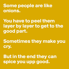 Some People Are Like Onions You Have To Peel Them Layer By Get The Good Part Sometimes They Make Cry But In End Can Spice