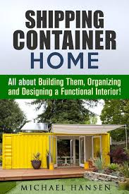 100 Container Shipping House Home All About Building Them Organizing And Designing A Functional Interior Ebook By Michael Hansen Rakuten Kobo