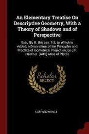 An Elementary Treatise On Descriptive Geometry With A Theory Of Shadows And Perspective Extr By B Brisson Tr To Which Is Added