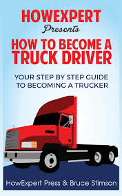 How To Become A Truck Driver: HowExpert Press, Bruce Stimson ... How Long Does It Take To Become A Commercial Truck Driver 5 Reasons Become Western School To A Practical Tips Insights Cdl Roadmaster Drivers On Vimeo Am I Too Old The Official Blog Of Drivesafe Act Would Lower Age Professional Truck Driver For Females Looking Want Life The Open Road Heres What Its Like Be No Experience Need Youtube Driving Careers With Hayes Transport Put You And Your Family First Becoming Trucker