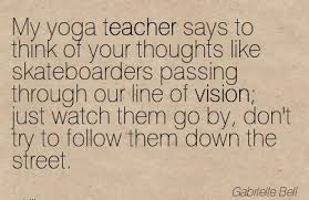 My Yoga Teacher Says To Think Of Your Thoughts Like Skateboarders Passing Through Our Line