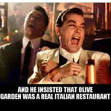 And he insisted that Olive Garden was a real Italian restaurant