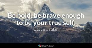 Be Bold Brave Enough To Your True Self