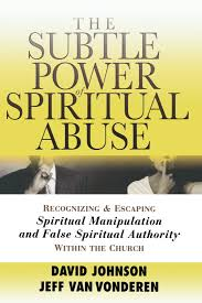 The Subtle Power Of Spiritual Abuse Recognizing And Escaping Manipulation False Authority Within Church David Johnson
