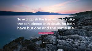 William Ellery Channing Quote To Extinguish The Free Will Is Strike Conscience