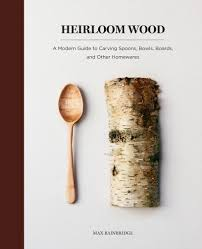 heirloom wood a modern guide to carving spoons bowls boards