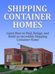 100 Homes Shipping Containers Container Learn How To Find Design And Build An Incredible Container Home Ebook By Jack Rogers Rakuten Kobo