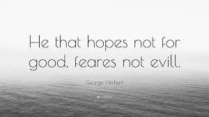 100 Evill George Herbert Quote He That Hopes Not For Good Feares