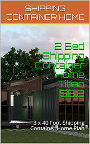 104 40 Foot Shipping Container 2 Bed Home Titian 56 2 3 X Home Plan Homes Morris Chris Ebook Amazon Com
