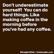Dont Underestimate Yourself You Can Do Hard Things Like Making Coffee In