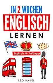 in 2 wochen englisch lernen englisch für anfänger englisch schnell und einfach für den alltag und reisen grammatik die wichtigsten vokabeln
