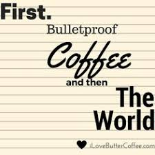 First Bulletproof Coffee And Then The World Quote From People Who