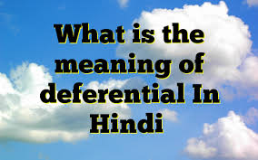 what is the meaning of deferential in hindi meaning of deferential