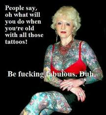 People Say Oh What Will You Do When Youre Old With All Those Tattoos Be Fucking Fabulous DUH