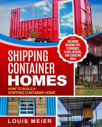 104 Building House Out Of Shipping Containers Container Homes How To Build A Container Home Including Tips Techniques Plans Designs And Startling Ideas Meier Louis 9781729754894 Amazon Com Books