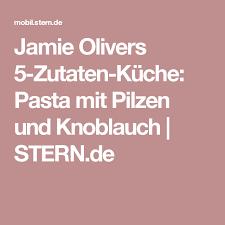 olivers 5 zutaten küche pasta mit pilzen und