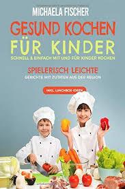 gesund kochen für kinder schnell einfach mit und für kinder kochen spielerisch leichte gerichte mit zutaten aus der region