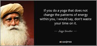 If You Do A Yoga That Does Not Change The Patterns Of Energy Within