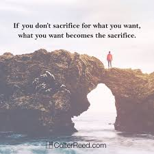 If You Dont Sacrifice For What Want Becomes The