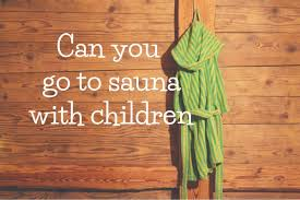 can you go to sauna with children sauna maailmalla