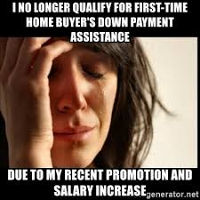 I No Longer Qualify For First Time Home Buyers Down Payment Assistance Due To My Recent Promotion And Salary Increase