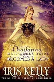 The Cheyenne Mail Order Bride Becomes A Lady Sweet Historical Western Romance Brides Of Book By Kelly Iris
