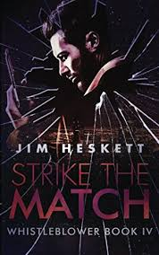 By Jim Heskett Strike The Match Whistleblower Trilogy Volume 4 ISBN 0983437955