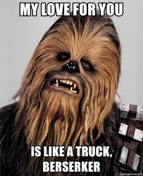100 My Love For You Is Like A Truck For You Like A Truck Berserker Chewbacca Meme Meme
