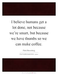 I Believe Humans Get A Lot Done Not Because Were Smart But We Have Thumbs So Can Make Coffee