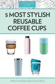 5 Most Stylish Reusable Coffee Cups Good Clean