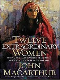 Twelve Extraordinary Women How God Shaped Of The Bible And What He Wants To