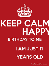 KEEP CALM HAPPY BIRTHDAY TO ME I AM JUST 11 YEARS OLD Poster