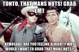 lone ranger tonto kemosabe tonto that mans nuts grab em kemosabe are you feeling alright