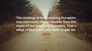 Smashing Pumpkins Quotes by Billy Corgan Quote U201cthe Ideology Of The Smashing Pumpkins Was