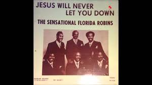 The Sensational Florida Robins - Jesus Will Never Let You Down ... Its Your Time Luther Barnes The Sunset Jubilaires Youtube Jubilairesheaven On My Mind Fleming Rutledge Jason Micheli James Howells Weekly Preaching Notions Cgressional Black Caucus Ceremonial Swearing Jan 6 2015 Video Lighten Up Lean Jesus You Keep Blessing Me He Keeps Sing All The Biblical Heretics Heresy Of Valid Ambiguity Learning To Lord Troy Ramey And Soul Searchers