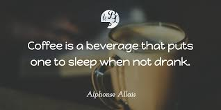 Coffee Is A Beverage That Puts One To Sleep When Not Drank