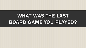 WHAT WAS THE LAST BOARD GAME YOU PLAYED