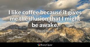 I Like Coffee Because It Gives Me The Illusion That Might Be Awake
